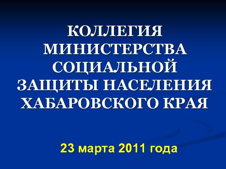 КОЛЛЕГИЯ МИНИСТЕРСТВА СОЦИАЛЬНОЙ ЗАЩИТЫ НАСЕЛЕНИЯ ХАБАРОВСКОГО КРАЯ 23 марта 2011 года
