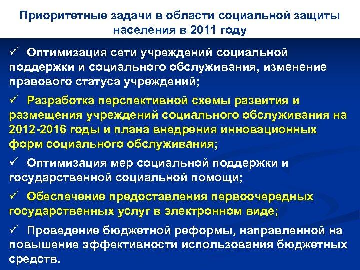 Приоритетные задачи в области социальной защиты населения в 2011 году ü Оптимизация сети учреждений