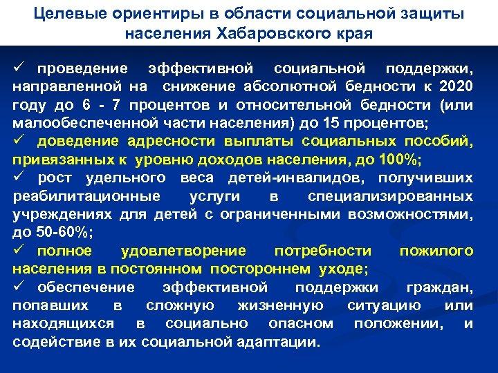 Целевые ориентиры в области социальной защиты населения Хабаровского края ü проведение эффективной социальной поддержки,