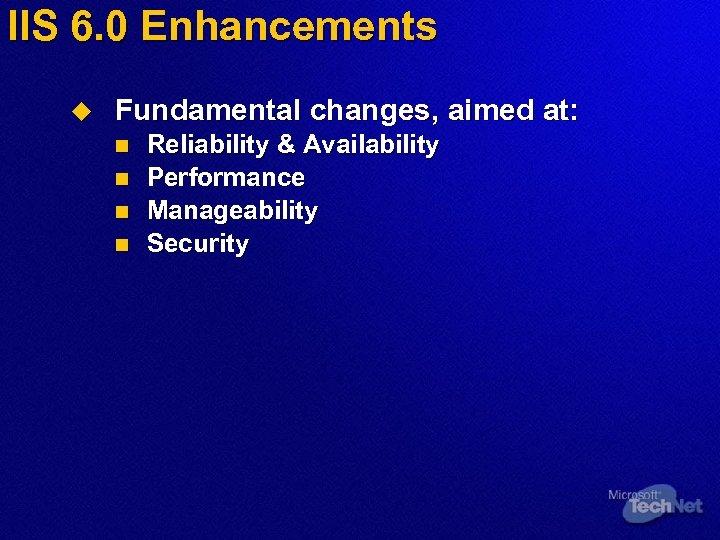 IIS 6. 0 Enhancements u Fundamental changes, aimed at: n n Reliability & Availability