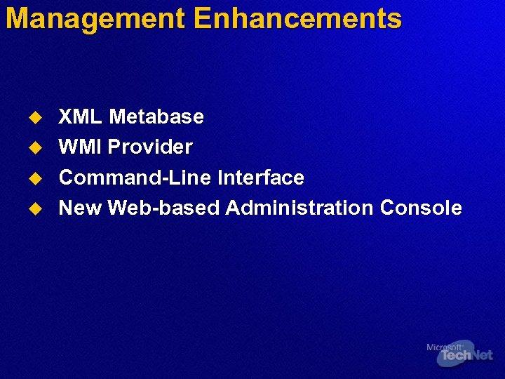 Management Enhancements u u XML Metabase WMI Provider Command-Line Interface New Web-based Administration Console