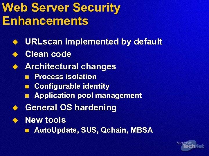 Web Server Security Enhancements u u u URLscan implemented by default Clean code Architectural