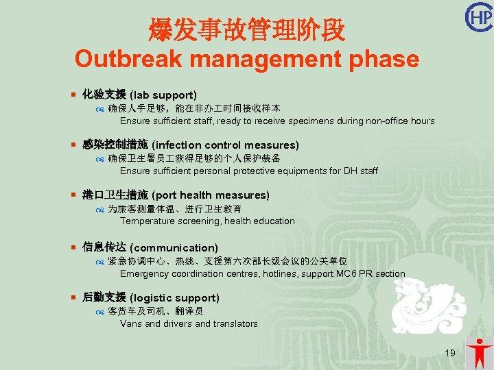 爆发事故管理阶段 Outbreak management phase ¡ 化验支援 (lab support) 确保人手足够,能在非办 时间接收样本 Ensure sufficient staff, ready