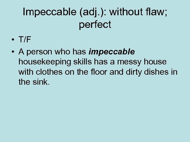Impeccable (adj. ): without flaw; perfect • T/F • A person who has impeccable