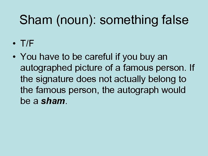 Sham (noun): something false • T/F • You have to be careful if you