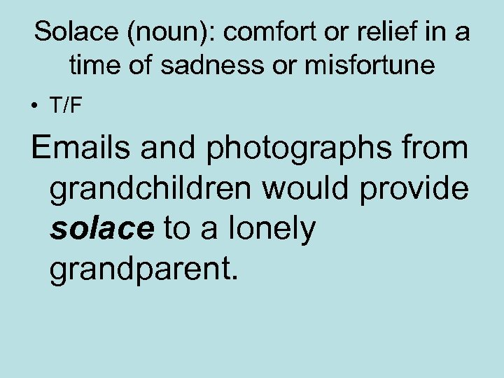 Solace (noun): comfort or relief in a time of sadness or misfortune • T/F
