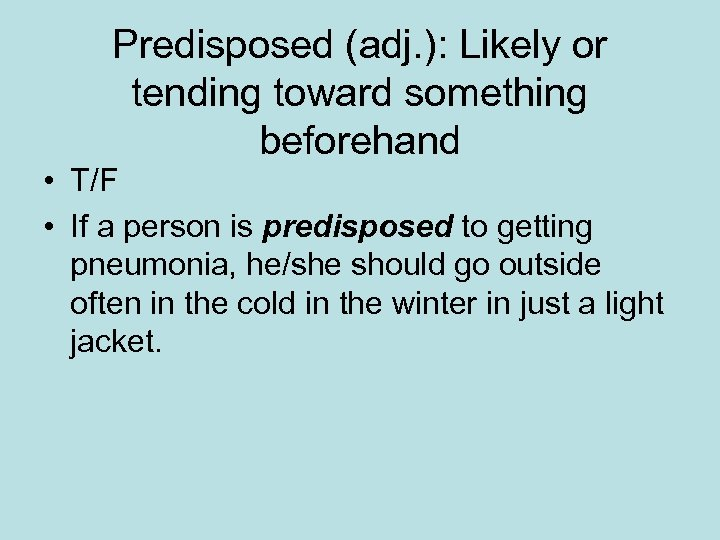 Predisposed (adj. ): Likely or tending toward something beforehand • T/F • If a