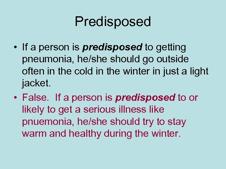 Predisposed • If a person is predisposed to getting pneumonia, he/she should go outside