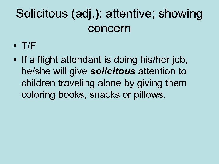 Solicitous (adj. ): attentive; showing concern • T/F • If a flight attendant is