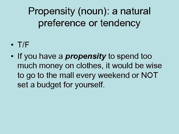 Propensity (noun): a natural preference or tendency • T/F • If you have a