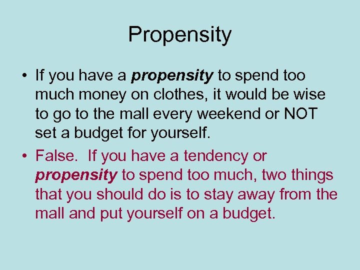 Propensity • If you have a propensity to spend too much money on clothes,