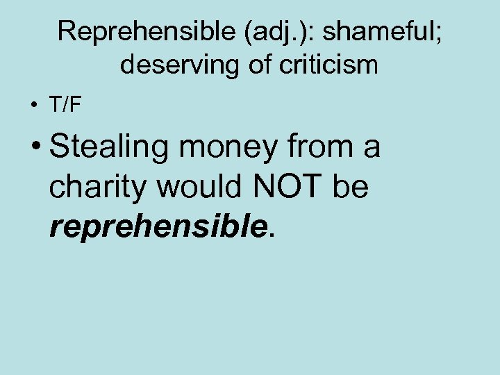 Reprehensible (adj. ): shameful; deserving of criticism • T/F • Stealing money from a