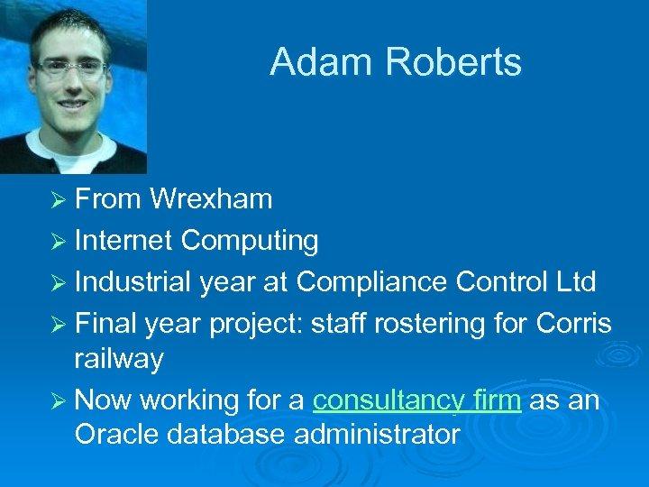 Adam Roberts Ø From Wrexham Ø Internet Computing Ø Industrial year at Compliance Control