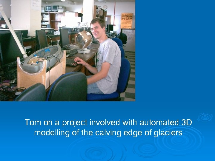 Tom on a project involved with automated 3 D modelling of the calving edge
