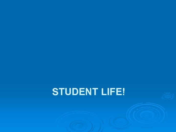 STUDENT LIFE!