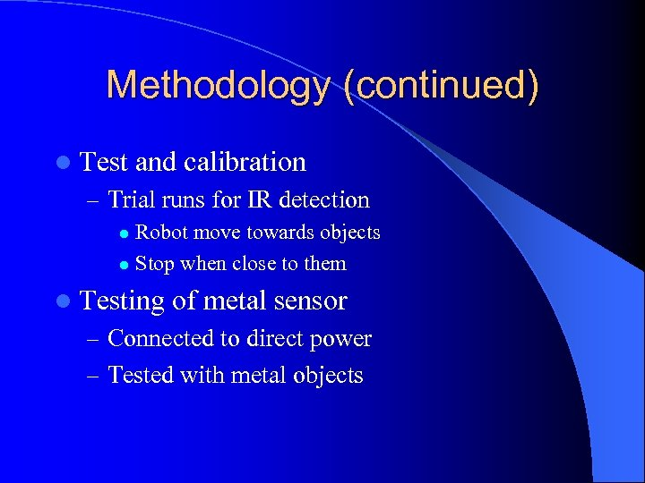 Methodology (continued) l Test and calibration – Trial runs for IR detection Robot move