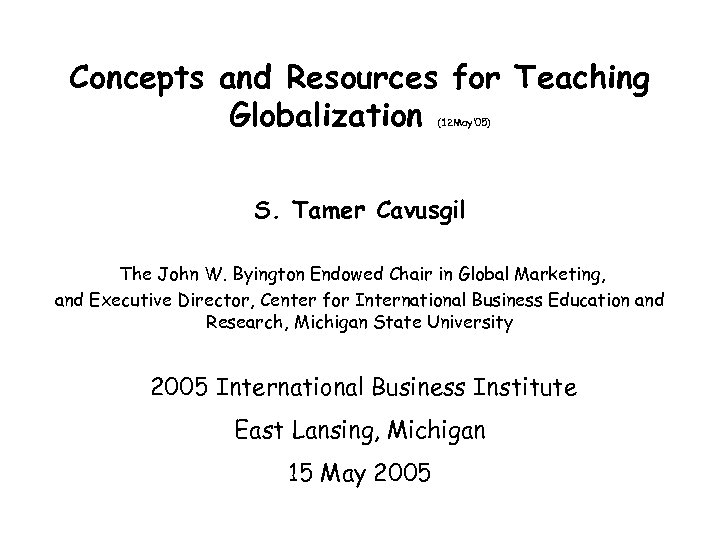Concepts and Resources for Teaching Globalization (12 May' 05) S. Tamer Cavusgil The John