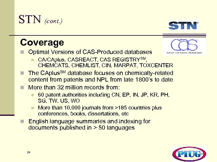 STN (cont. ) Coverage n Optimal Versions of CAS-Produced databases n CA/CAplus, CASREACT, CAS