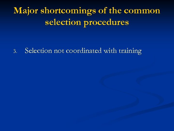 Major shortcomings of the common selection procedures 3. Selection not coordinated with training