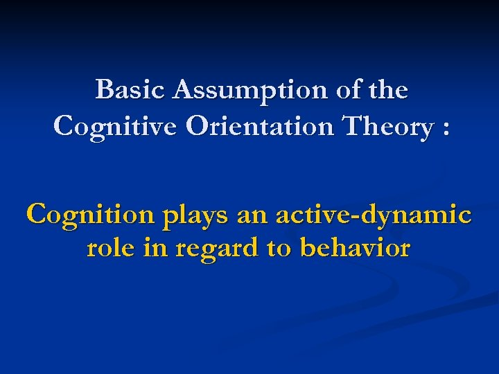 Basic Assumption of the Cognitive Orientation Theory : Cognition plays an active-dynamic role in