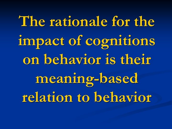 The rationale for the impact of cognitions on behavior is their meaning-based relation to