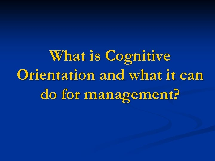 What is Cognitive Orientation and what it can do for management?