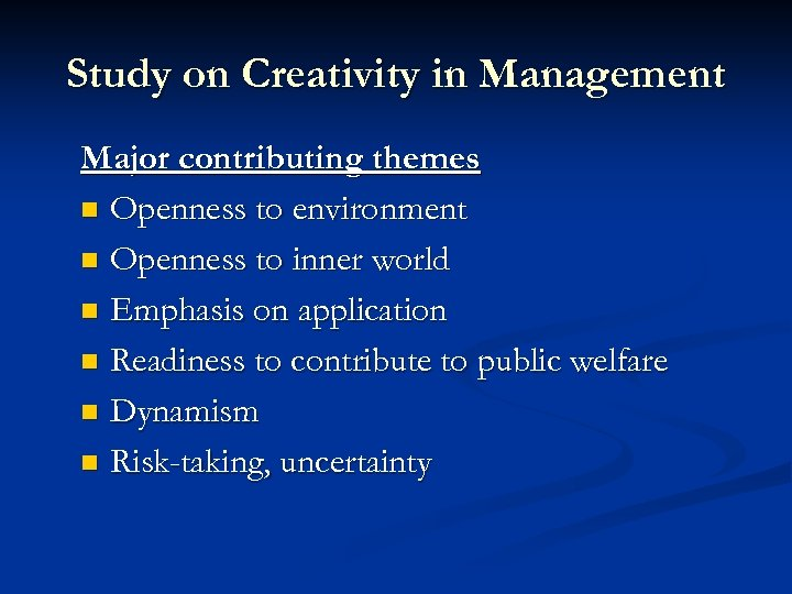 Study on Creativity in Management Major contributing themes n Openness to environment n Openness