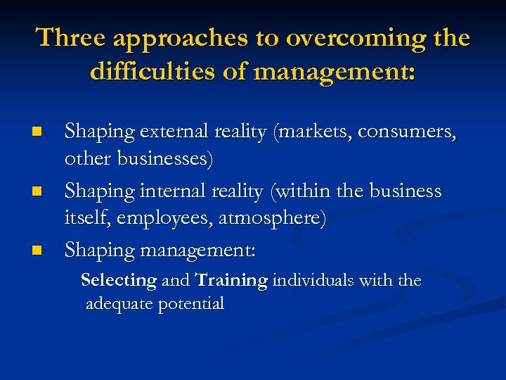 Three approaches to overcoming the difficulties of management: n n n Shaping external reality