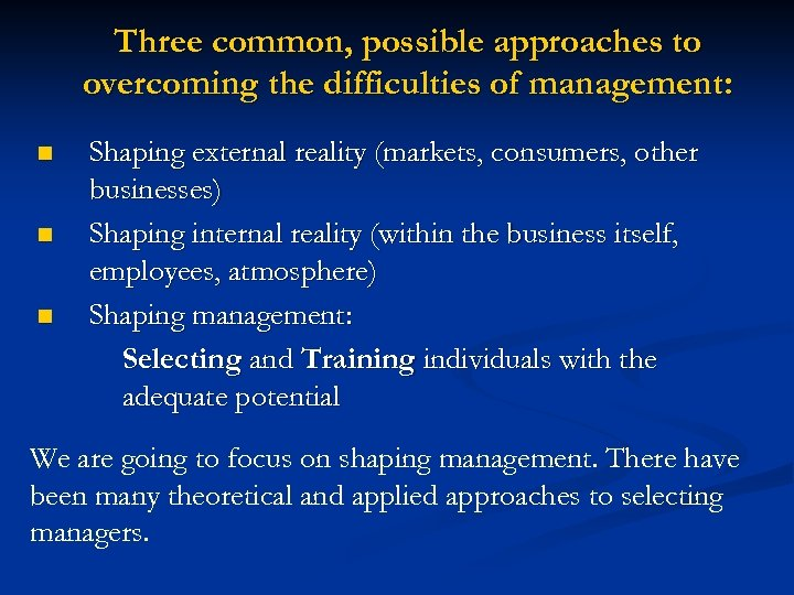 Three common, possible approaches to overcoming the difficulties of management: n n n Shaping