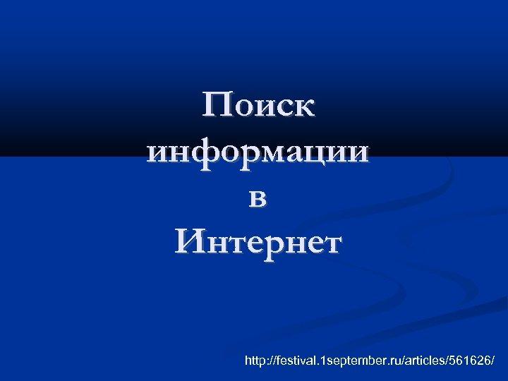 Поиск информации в Интернет http: //festival. 1 september. ru/articles/561626/