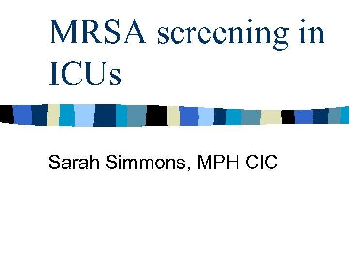MRSA screening in ICUs Sarah Simmons, MPH CIC