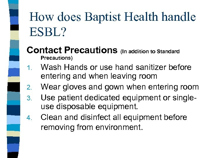 How does Baptist Health handle ESBL? Contact Precautions (In addition to Standard Precautions) 1.