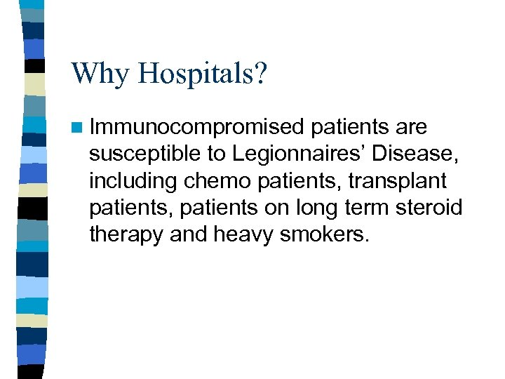 Why Hospitals? n Immunocompromised patients are susceptible to Legionnaires' Disease, including chemo patients, transplant