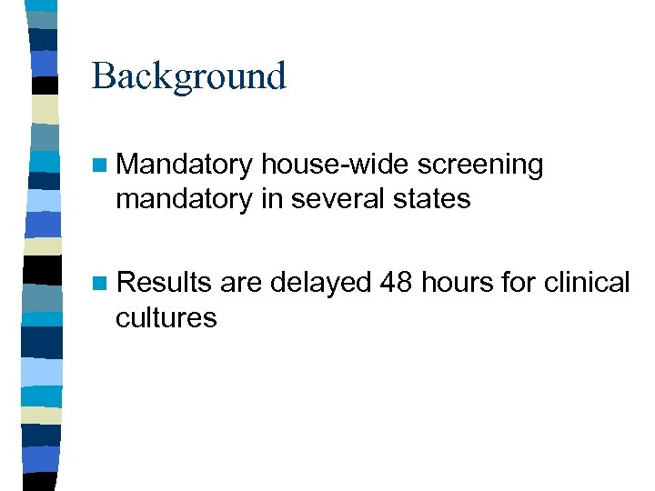 Background n Mandatory house-wide screening mandatory in several states n Results cultures are delayed