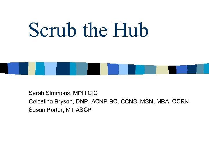 Scrub the Hub Sarah Simmons, MPH CIC Celestina Bryson, DNP, ACNP-BC, CCNS, MSN, MBA,