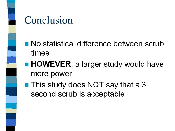 Conclusion n No statistical difference between scrub times n HOWEVER, a larger study would