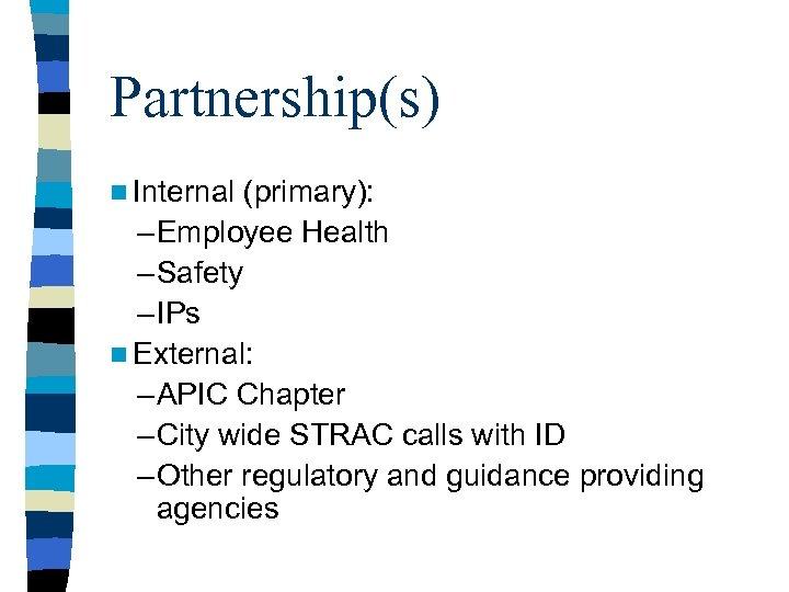 Partnership(s) n Internal (primary): – Employee Health – Safety – IPs n External: –