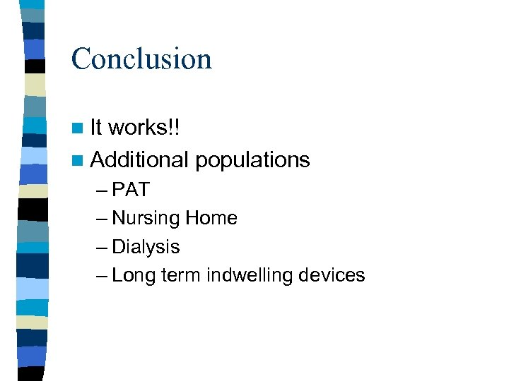Conclusion n It works!! n Additional populations – PAT – Nursing Home – Dialysis
