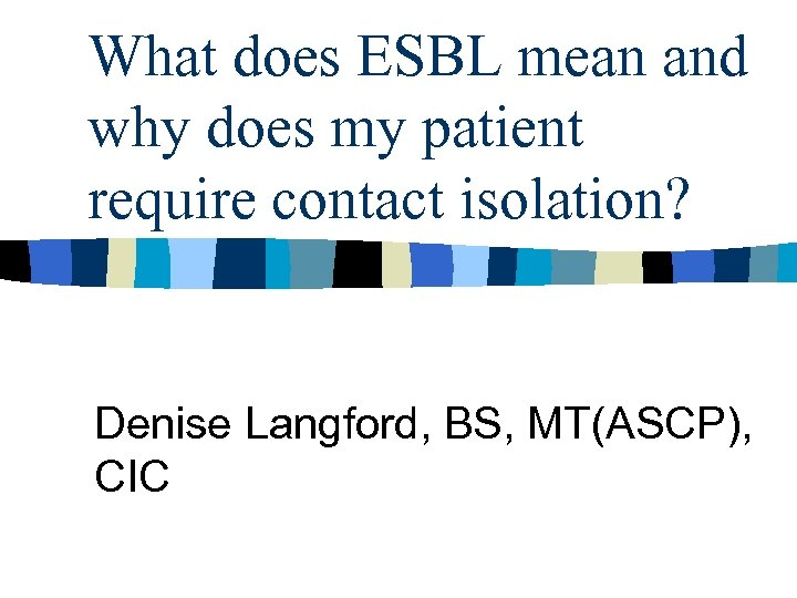 What does ESBL mean and why does my patient require contact isolation? Denise Langford,