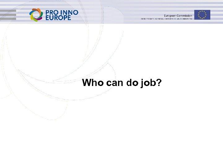 Who can do job? www. ip 4 inno. eu