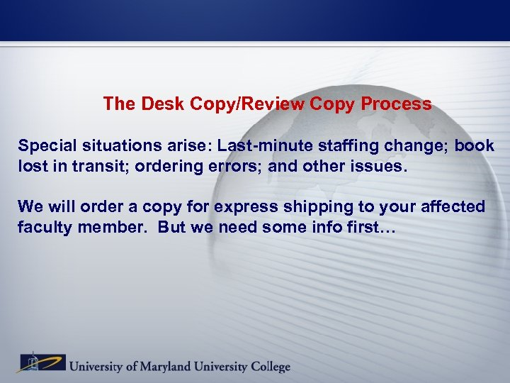 The Desk Copy/Review Copy Process Special situations arise: Last-minute staffing change; book lost in