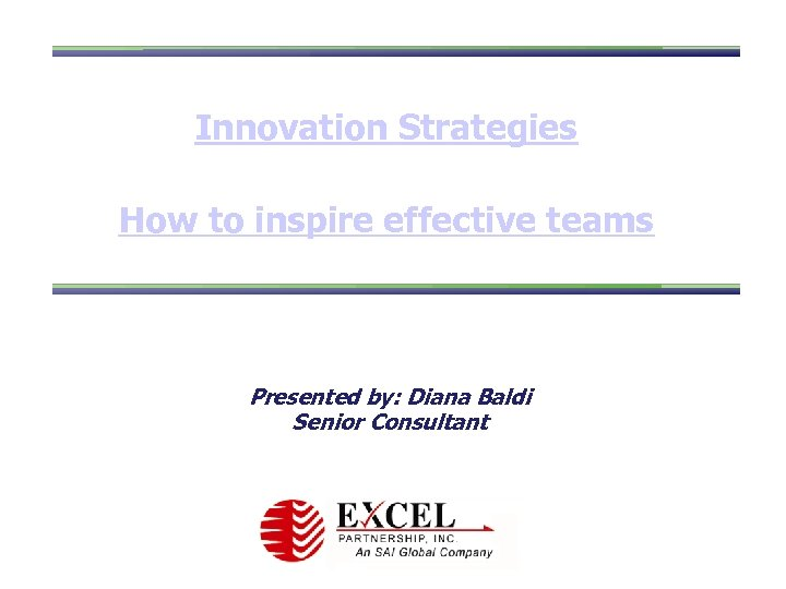 Innovation Strategies How to inspire effective teams Presented by: Diana Baldi Senior Consultant