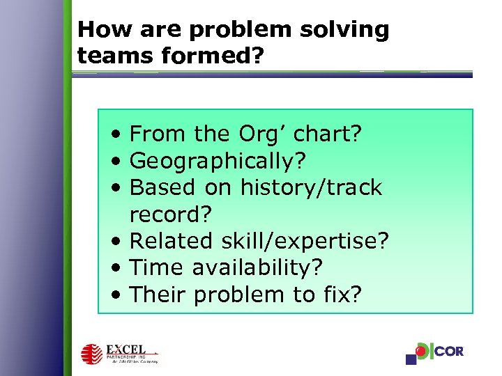 How are problem solving teams formed? • From the Org' chart? • Geographically? •