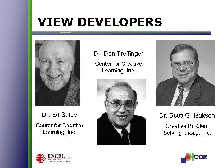 VIEW DEVELOPERS Dr. Don Treffinger Center for Creative Learning, Inc. Dr. Ed Selby Dr.