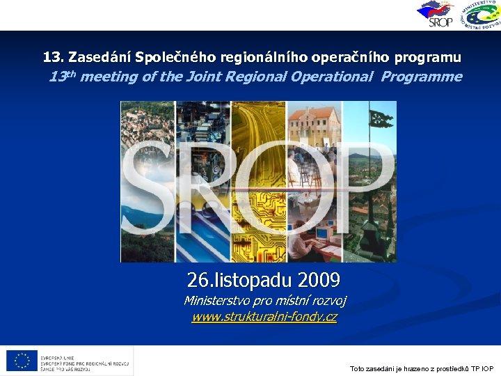 13. Zasedání Společného regionálního operačního programu 13 th meeting of the Joint Regional Operational