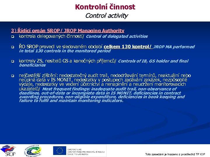 Kontrolní činnost Control activity 3) Řídící orgán SROP/ JROP Managing Authority q kontrola delegovaných