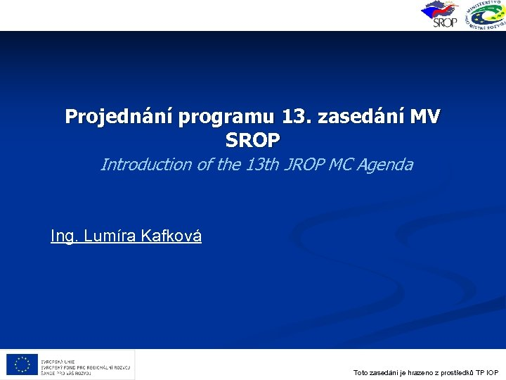 Projednání programu 13. zasedání MV SROP Introduction of the 13 th JROP MC Agenda