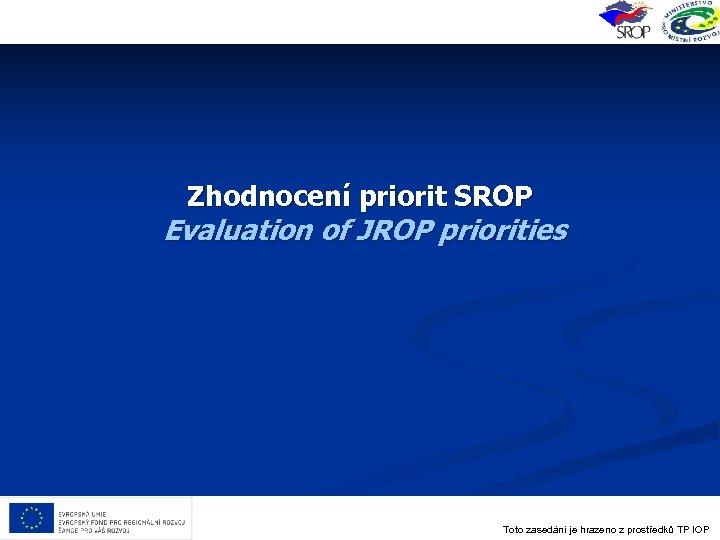 Zhodnocení priorit SROP Evaluation of JROP priorities Toto zasedání je hrazeno z prostředků TP