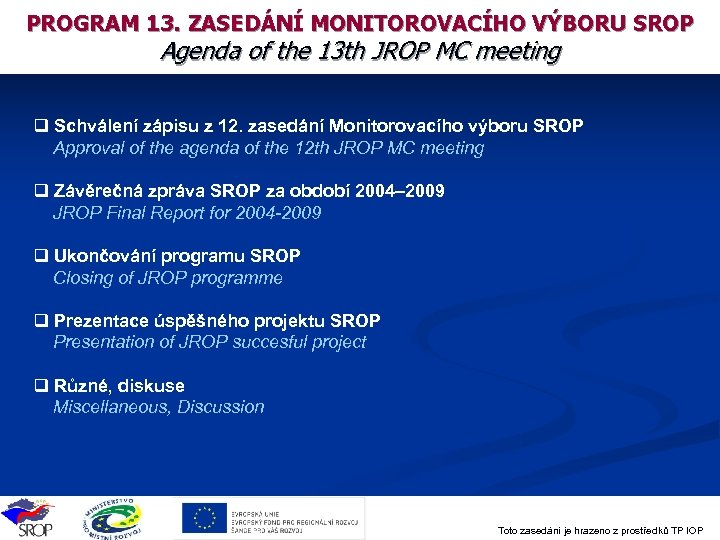 PROGRAM 13. ZASEDÁNÍ MONITOROVACÍHO VÝBORU SROP Agenda of the 13 th JROP MC meeting
