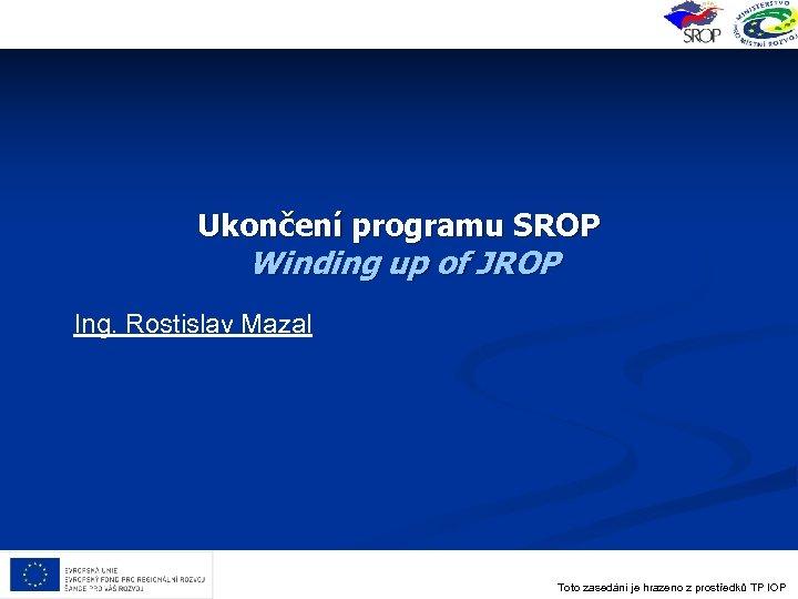 Ukončení programu SROP Winding up of JROP Ing. Rostislav Mazal Toto zasedání je hrazeno